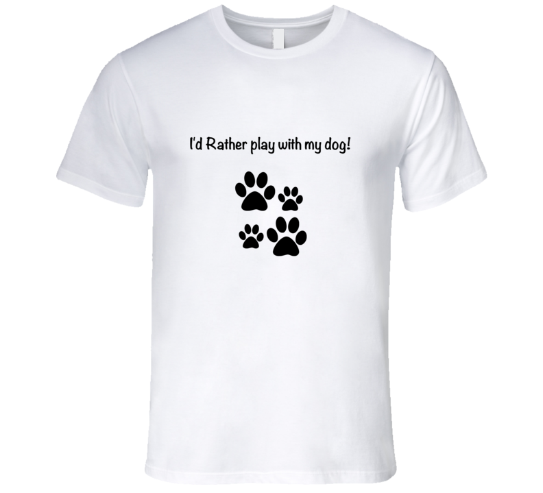 I'd Rather Play With My Dog T-Shirt